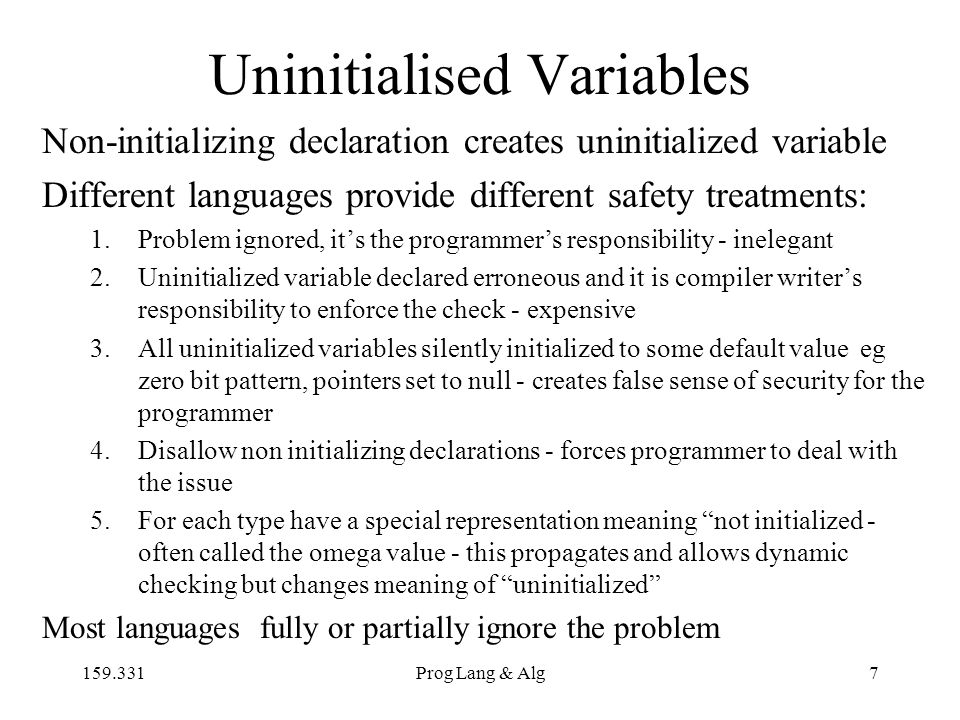 159.331Prog Lang & Alg7 Uninitialised Variables Non-initializing declaration creates uninitialized variable Different languages provide different safe