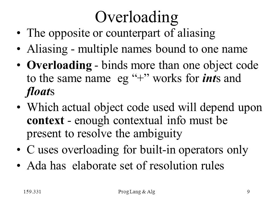 159.331Prog Lang & Alg9 Overloading The opposite or counterpart of aliasing Aliasing - multiple names bound to one name Overloading - binds more than one object code to the same name eg + works for ints and floats Which actual object code used will depend upon context - enough contextual info must be present to resolve the ambiguity C uses overloading for built-in operators only Ada has elaborate set of resolution rules