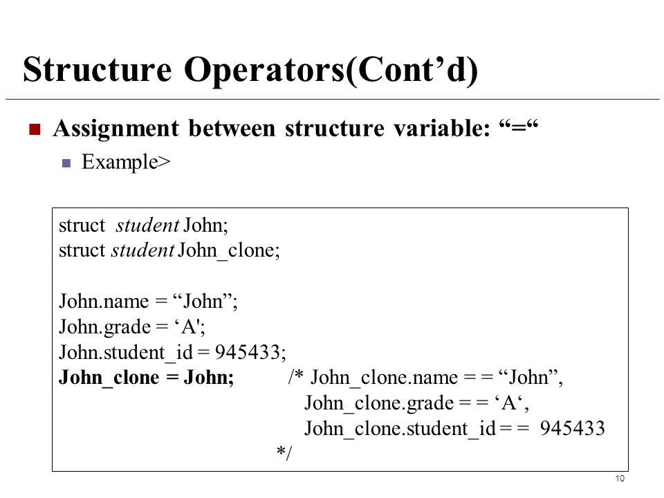 Structure Operators(Cont'd) Assignment between structure variable: = Example> 10 struct student John; struct student John_clone; John.name = John ; John.grade = 'A ; John.student_id = 945433; John_clone = John; /* John_clone.name = = John , John_clone.grade = = 'A', John_clone.student_id = = 945433 */