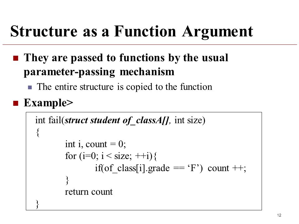 Structure as a Function Argument They are passed to functions by the usual parameter-passing mechanism The entire structure is copied to the function Example> 12 int fail(struct student of_classA[], int size) { int i, count = 0; for (i=0; i < size; ++i){ if(of_class[i].grade == 'F') count ++; } return count }