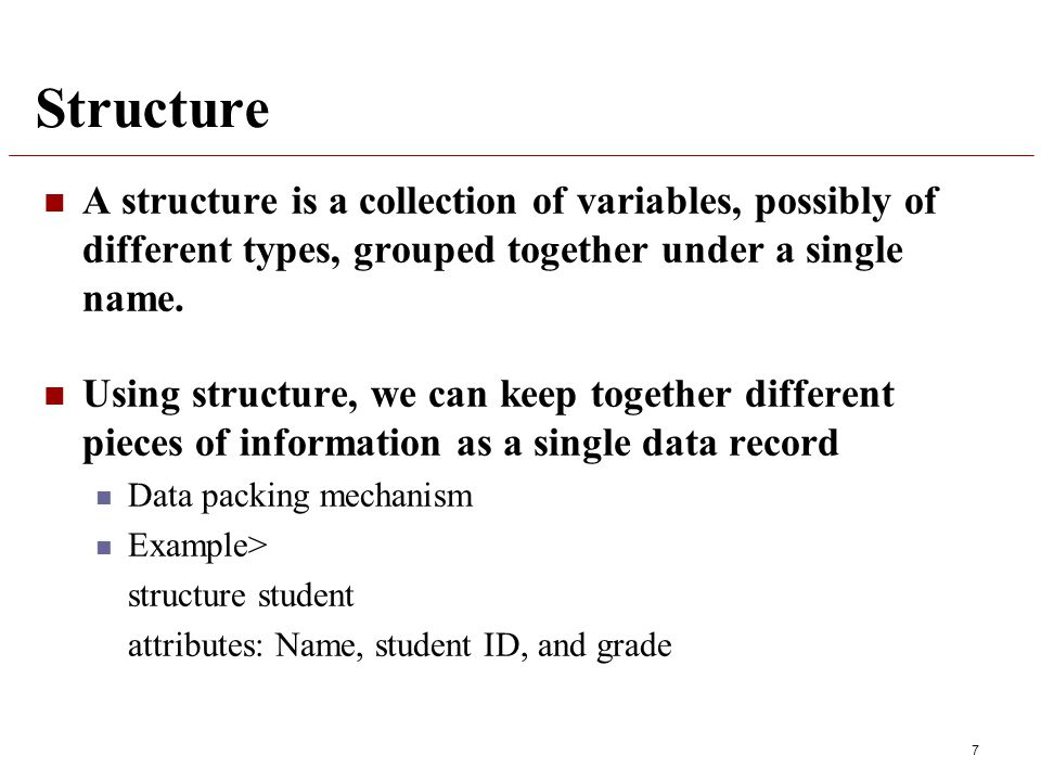 Structure A structure is a collection of variables, possibly of different types, grouped together under a single name.