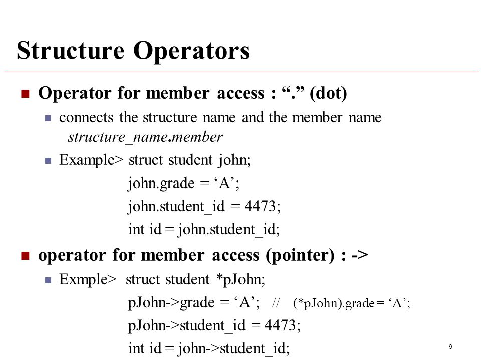 Structure Operators Operator for member access : . (dot) connects the structure name and the member name structure_name.member Example> struct student john; john.grade = 'A'; john.student_id = 4473; int id = john.student_id; operator for member access (pointer) : -> Exmple> struct student *pJohn; pJohn->grade = 'A'; // (*pJohn).grade = 'A'; pJohn->student_id = 4473; int id = john->student_id; 9