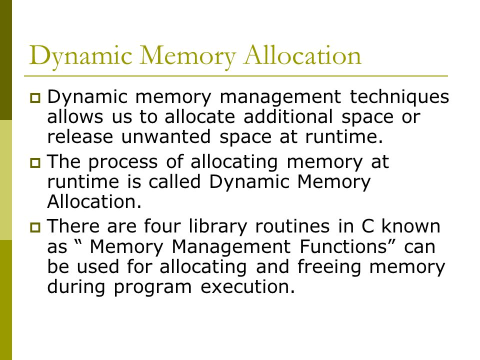 Dynamic Memory Allocation  Dynamic memory management techniques allows us to allocate additional space or release unwanted space at runtime.