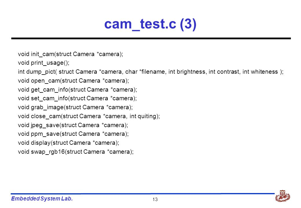 Embedded System Lab. 13 cam_test.c (3) void init_cam(struct Camera *camera); void print_usage(); int dump_pict( struct Camera *camera, char *filename,