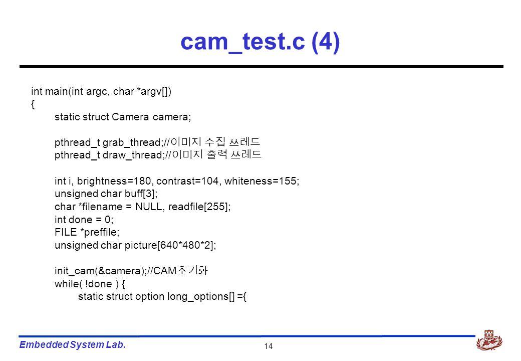 Embedded System Lab. 14 cam_test.c (4) int main(int argc, char *argv[]) { static struct Camera camera; pthread_t grab_thread;// 이미지 수집 쓰레드 pthread_t d