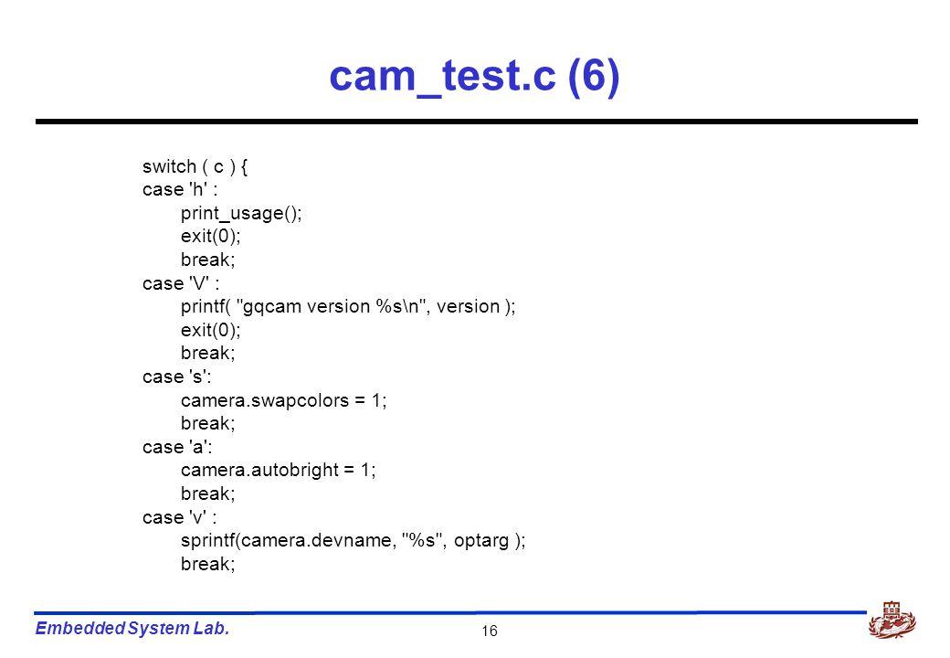 Embedded System Lab. 16 cam_test.c (6) switch ( c ) { case 'h' : print_usage(); exit(0); break; case 'V' : printf(