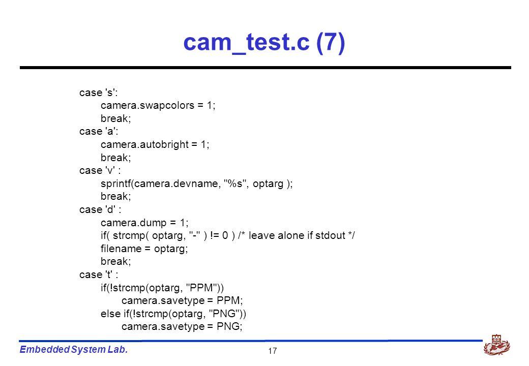 Embedded System Lab. 17 cam_test.c (7) case 's': camera.swapcolors = 1; break; case 'a': camera.autobright = 1; break; case 'v' : sprintf(camera.devna