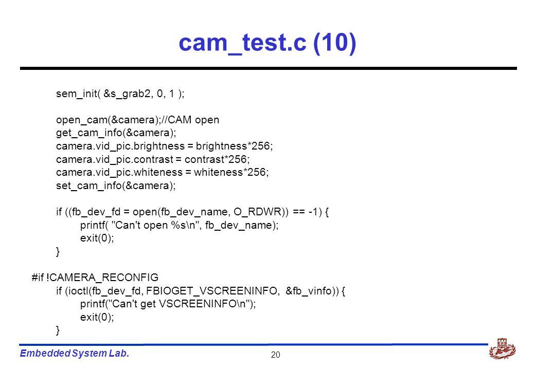 Embedded System Lab. 20 cam_test.c (10) sem_init( &s_grab2, 0, 1 ); open_cam(&camera);//CAM open get_cam_info(&camera); camera.vid_pic.brightness = br