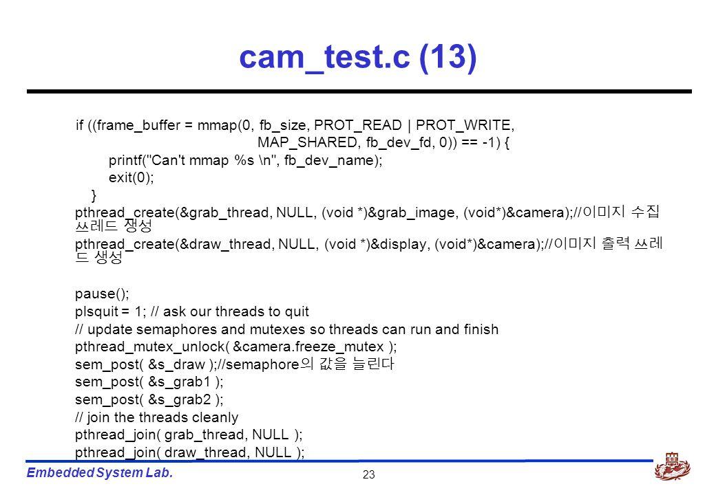 Embedded System Lab. 23 cam_test.c (13) if ((frame_buffer = mmap(0, fb_size, PROT_READ | PROT_WRITE, MAP_SHARED, fb_dev_fd, 0)) == -1) { printf(
