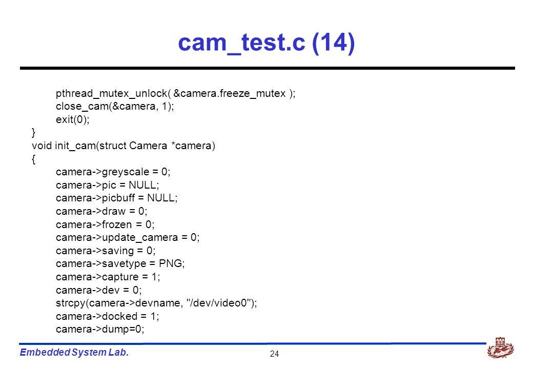 Embedded System Lab. 24 cam_test.c (14) pthread_mutex_unlock( &camera.freeze_mutex ); close_cam(&camera, 1); exit(0); } void init_cam(struct Camera *c