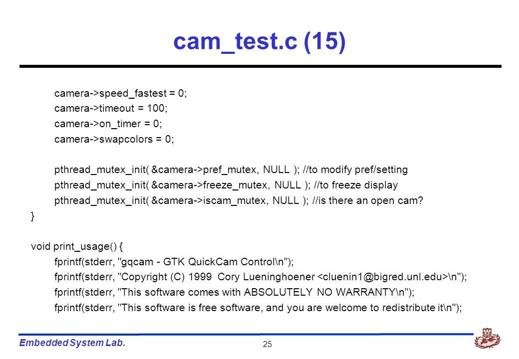 Embedded System Lab. 25 cam_test.c (15) camera->speed_fastest = 0; camera->timeout = 100; camera->on_timer = 0; camera->swapcolors = 0; pthread_mutex_