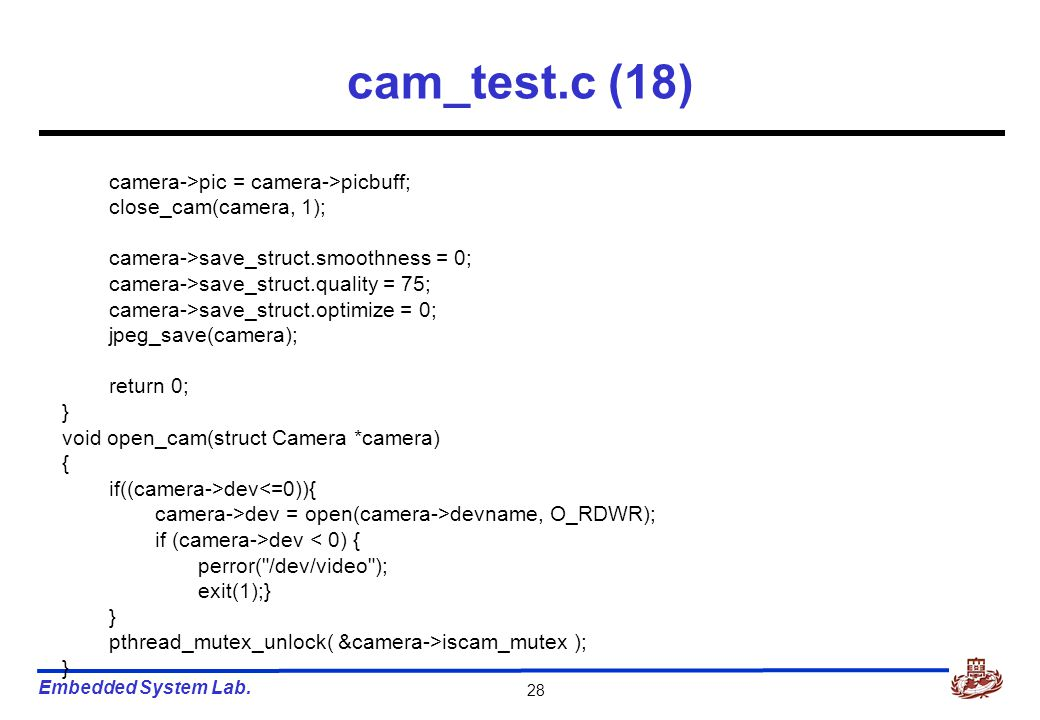 Embedded System Lab. 28 cam_test.c (18) camera->pic = camera->picbuff; close_cam(camera, 1); camera->save_struct.smoothness = 0; camera->save_struct.q