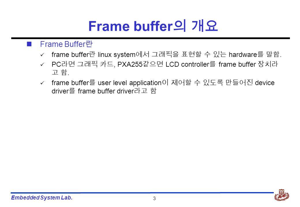 Embedded System Lab. 3 Frame Buffer 란 frame buffer 란 linux system 에서 그래픽을 표현할 수 있는 hardware 를 말함. PC 라면 그래픽 카드, PXA255 같으면 LCD controller 를 frame buff