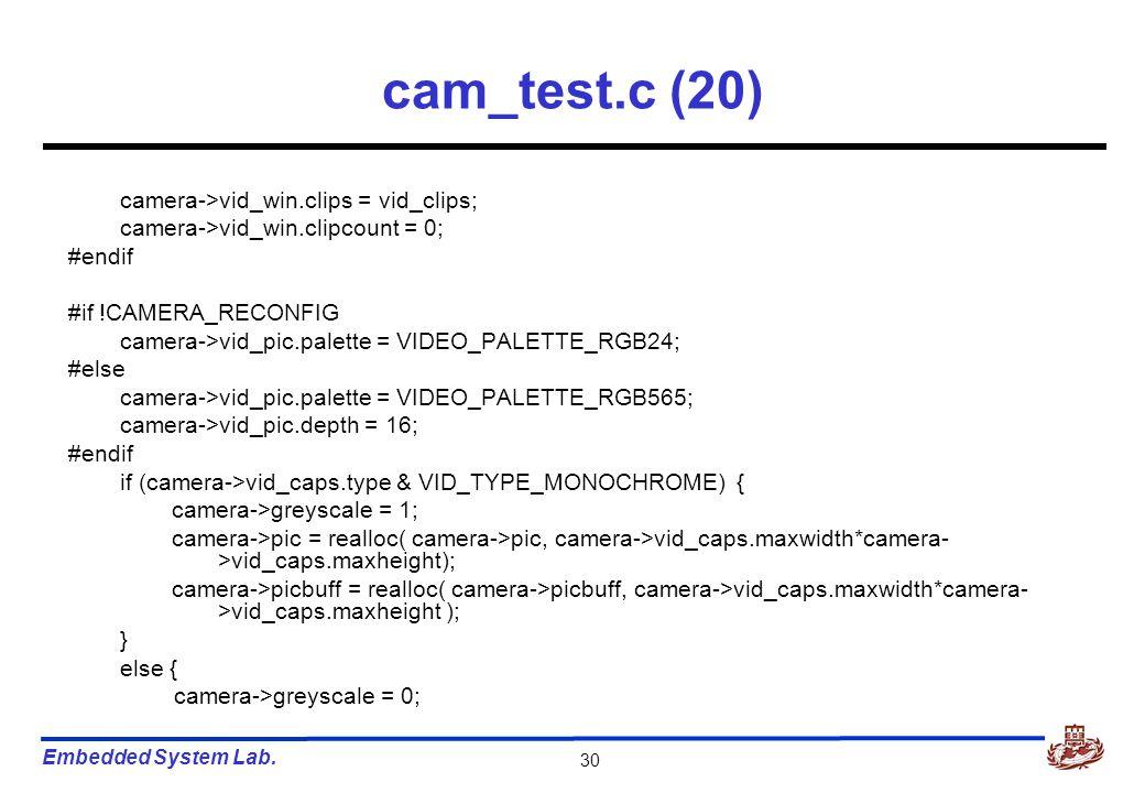 Embedded System Lab. 30 cam_test.c (20) camera->vid_win.clips = vid_clips; camera->vid_win.clipcount = 0; #endif #if !CAMERA_RECONFIG camera->vid_pic.
