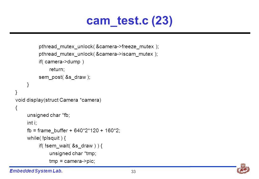 Embedded System Lab. 33 cam_test.c (23) pthread_mutex_unlock( &camera->freeze_mutex ); pthread_mutex_unlock( &camera->iscam_mutex ); if( camera->dump