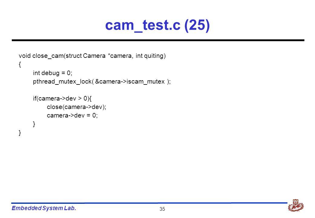 Embedded System Lab. 35 cam_test.c (25) void close_cam(struct Camera *camera, int quiting) { int debug = 0; pthread_mutex_lock( &camera->iscam_mutex )
