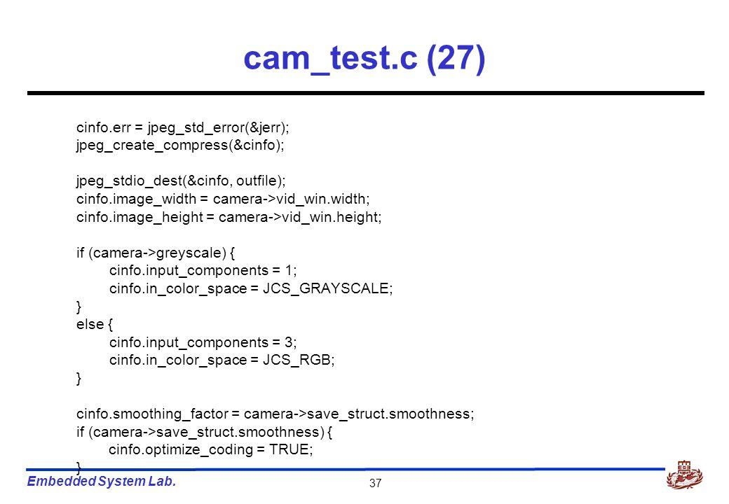 Embedded System Lab. 37 cam_test.c (27) cinfo.err = jpeg_std_error(&jerr); jpeg_create_compress(&cinfo); jpeg_stdio_dest(&cinfo, outfile); cinfo.image