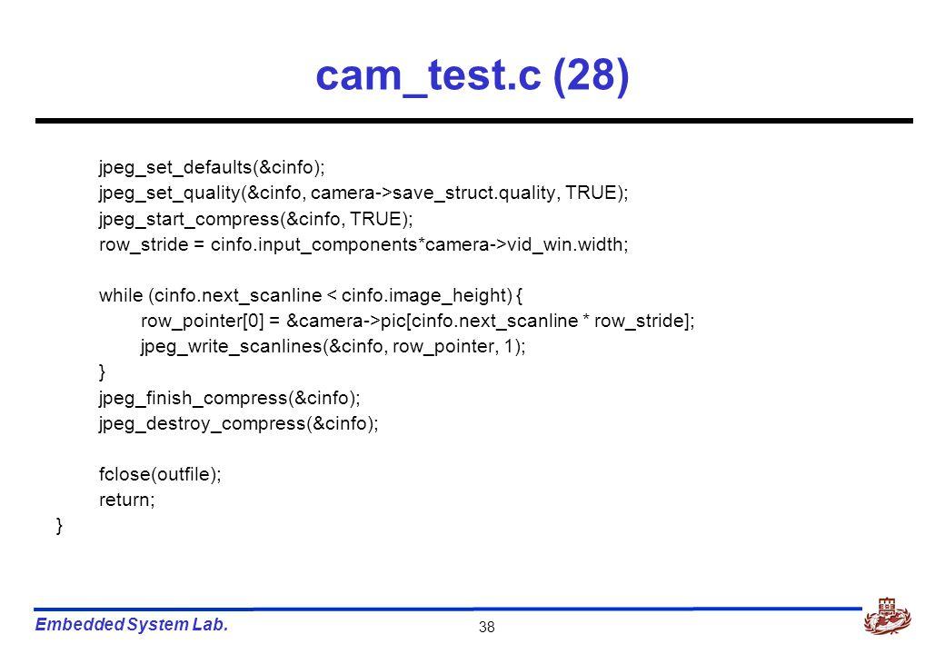 Embedded System Lab. 38 cam_test.c (28) jpeg_set_defaults(&cinfo); jpeg_set_quality(&cinfo, camera->save_struct.quality, TRUE); jpeg_start_compress(&c