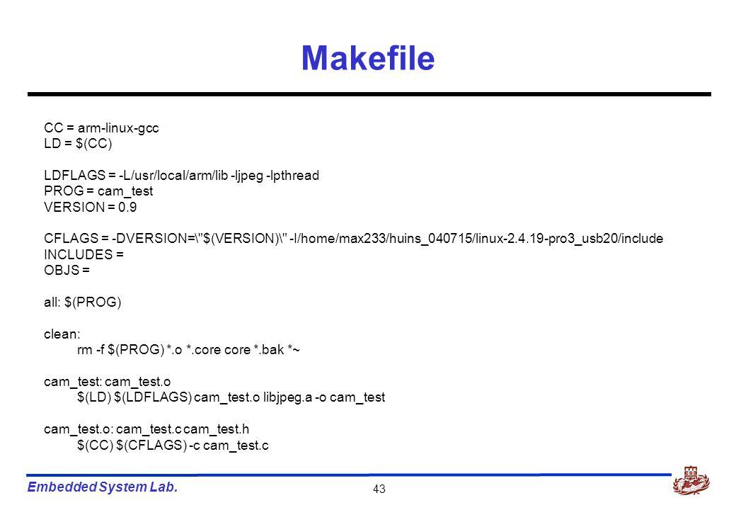 Embedded System Lab. 43 Makefile CC = arm-linux-gcc LD = $(CC) LDFLAGS = -L/usr/local/arm/lib -ljpeg -lpthread PROG = cam_test VERSION = 0.9 CFLAGS =