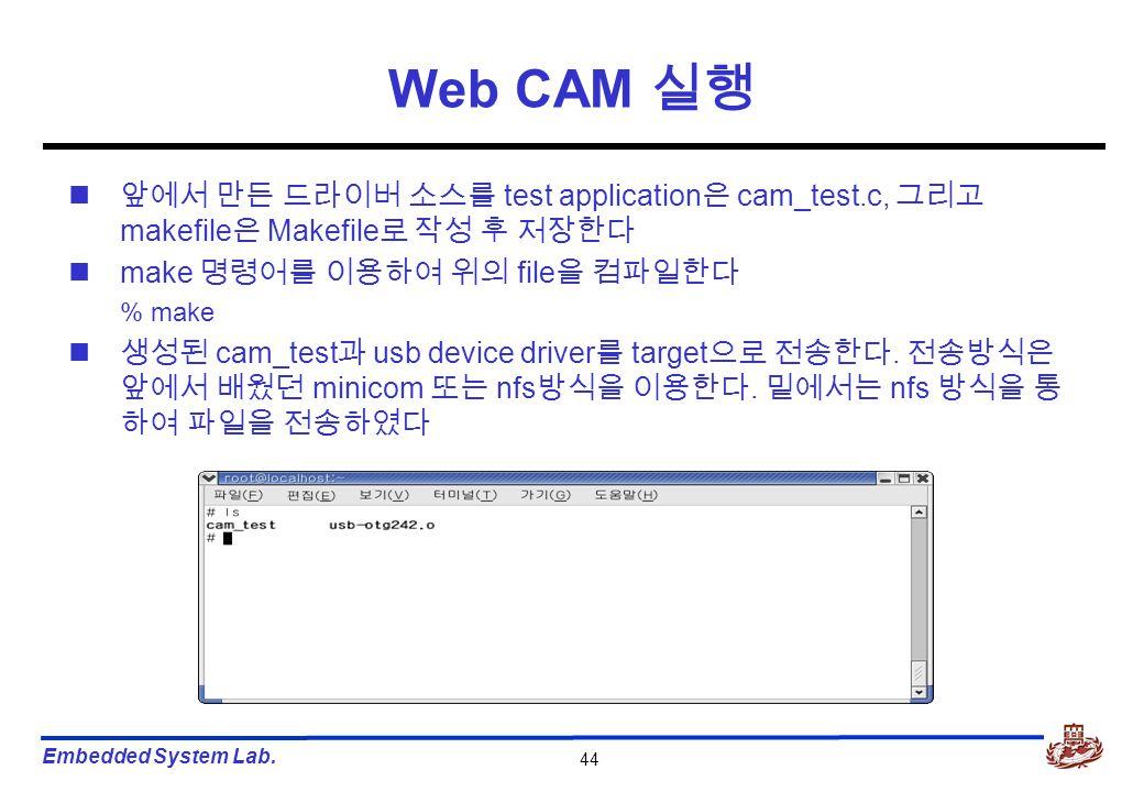 Embedded System Lab. 44 Web CAM 실행 앞에서 만든 드라이버 소스를 test application 은 cam_test.c, 그리고 makefile 은 Makefile 로 작성 후 저장한다 make 명령어를 이용하여 위의 file 을 컴파일한다 %