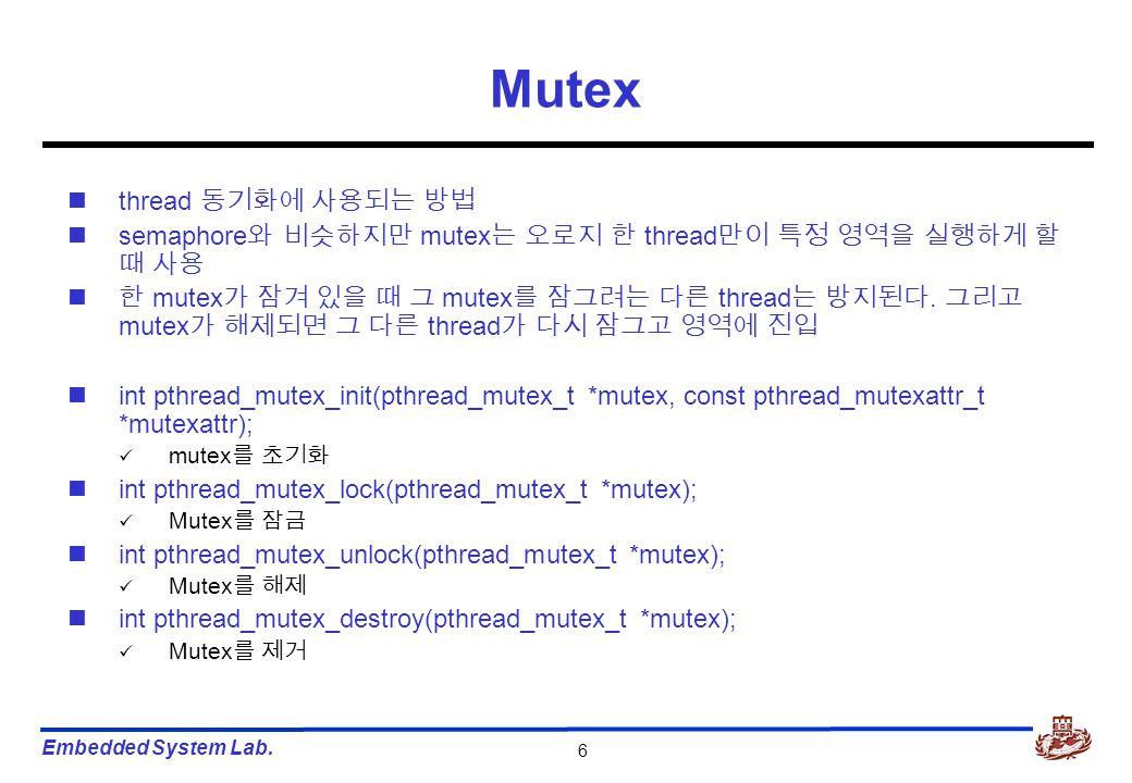 Embedded System Lab. 6 Mutex thread 동기화에 사용되는 방법 semaphore 와 비슷하지만 mutex 는 오로지 한 thread 만이 특정 영역을 실행하게 할 때 사용 한 mutex 가 잠겨 있을 때 그 mutex 를 잠그려는 다른 thre