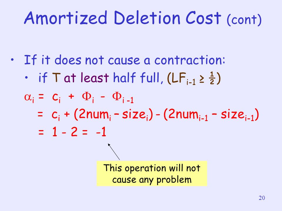 20 Amortized Deletion Cost (cont) If it does not cause a contraction: if T at least half full, (LF i-1 ≥ ½)  i = c i +  i  -  i -1 = c i + (2num