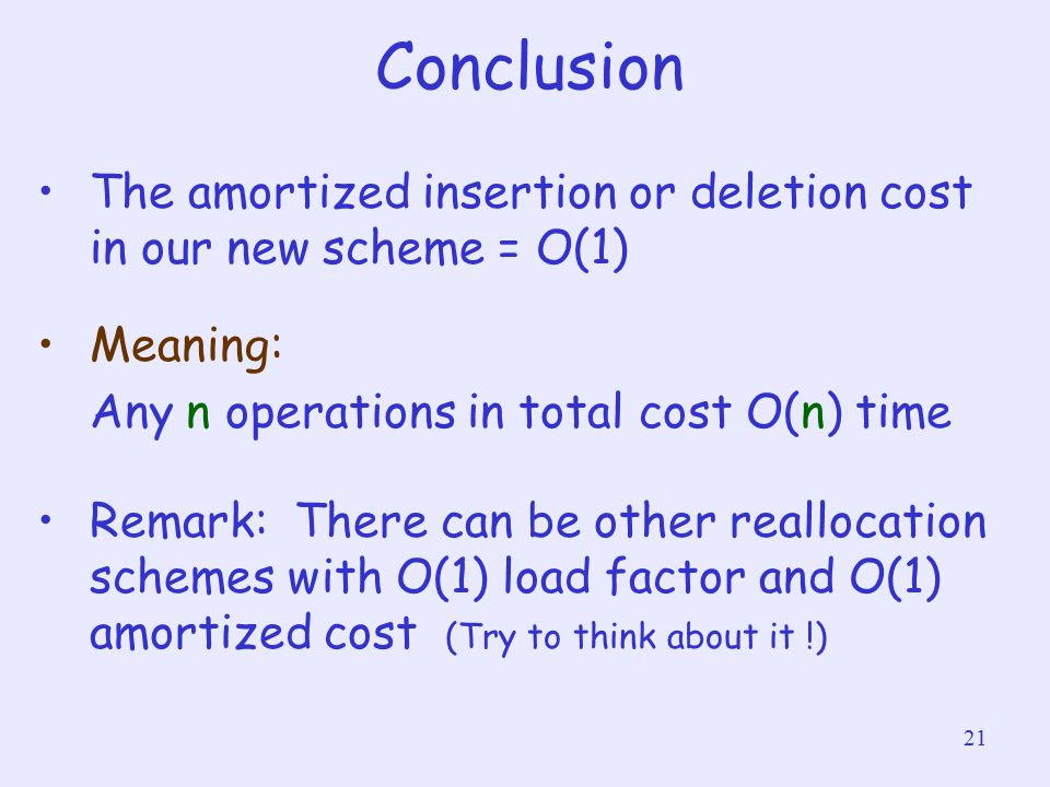 21 Conclusion The amortized insertion or deletion cost in our new scheme = O(1) Meaning: Any n operations in total cost O(n) time Remark: There can be