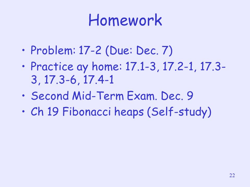 22 Homework Problem: 17-2 (Due: Dec. 7) Practice ay home: 17.1-3, 17.2-1, 17.3- 3, 17.3-6, 17.4-1 Second Mid-Term Exam. Dec. 9 Ch 19 Fibonacci heaps (