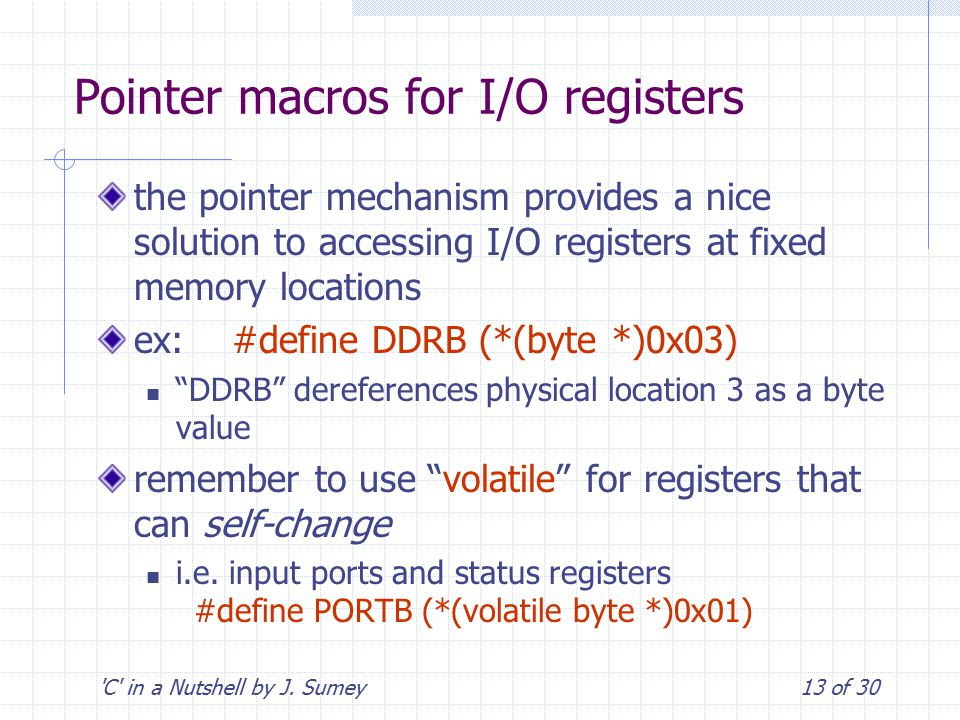 'C' in a Nutshell by J. Sumey13 of 30 Pointer macros for I/O registers the pointer mechanism provides a nice solution to accessing I/O registers at fi