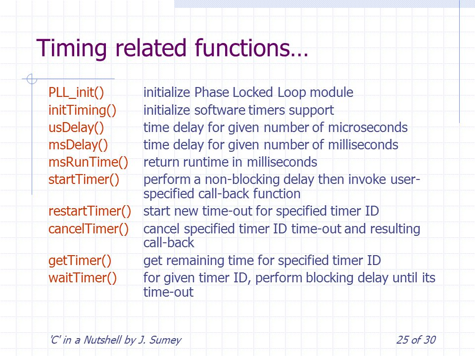 'C' in a Nutshell by J. Sumey25 of 30 Timing related functions… PLL_init()initialize Phase Locked Loop module initTiming()initialize software timers s