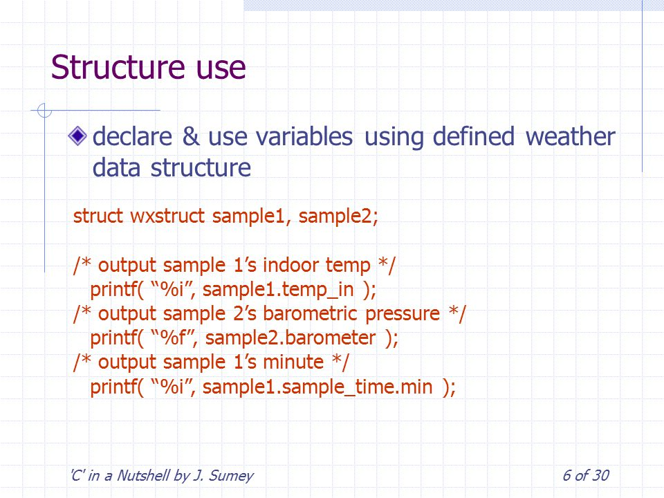 'C' in a Nutshell by J. Sumey6 of 30 Structure use declare & use variables using defined weather data structure struct wxstruct sample1, sample2; /* o