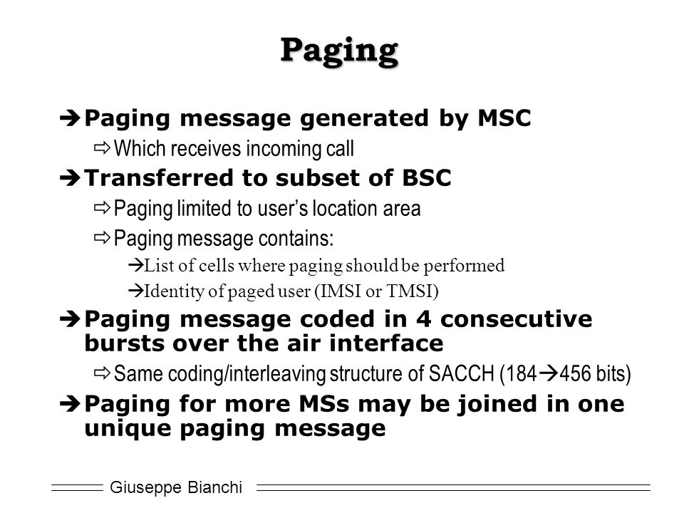 Giuseppe Bianchi Paging  Paging message generated by MSC  Which receives incoming call  Transferred to subset of BSC  Paging limited to user's location area  Paging message contains:  List of cells where paging should be performed  Identity of paged user (IMSI or TMSI)  Paging message coded in 4 consecutive bursts over the air interface  Same coding/interleaving structure of SACCH (184  456 bits)  Paging for more MSs may be joined in one unique paging message