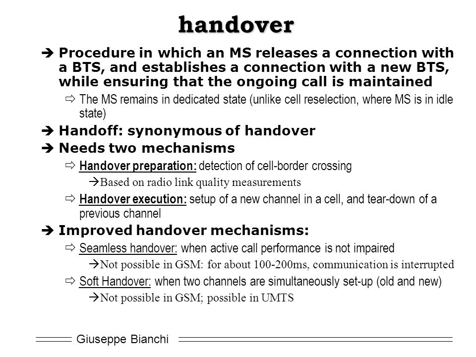 Giuseppe Bianchi handover  Procedure in which an MS releases a connection with a BTS, and establishes a connection with a new BTS, while ensuring that the ongoing call is maintained  The MS remains in dedicated state (unlike cell reselection, where MS is in idle state)  Handoff: synonymous of handover  Needs two mechanisms  Handover preparation: detection of cell-border crossing  Based on radio link quality measurements  Handover execution: setup of a new channel in a cell, and tear-down of a previous channel  Improved handover mechanisms:  Seamless handover: when active call performance is not impaired  Not possible in GSM: for about 100-200ms, communication is interrupted  Soft Handover: when two channels are simultaneously set-up (old and new)  Not possible in GSM; possible in UMTS