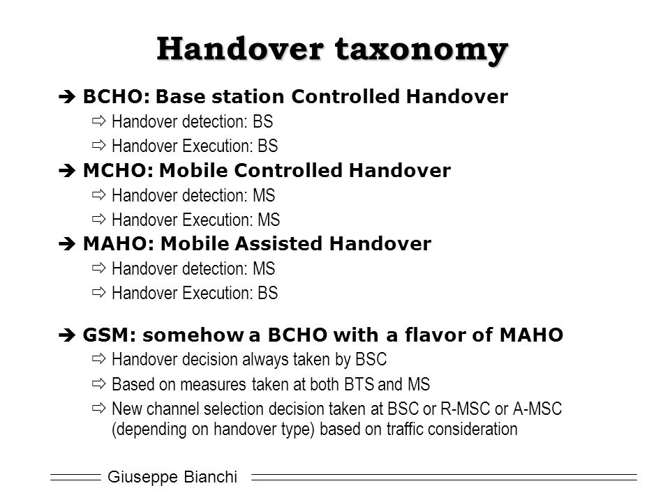 Giuseppe Bianchi Handover taxonomy  BCHO: Base station Controlled Handover  Handover detection: BS  Handover Execution: BS  MCHO: Mobile Controlled Handover  Handover detection: MS  Handover Execution: MS  MAHO: Mobile Assisted Handover  Handover detection: MS  Handover Execution: BS  GSM: somehow a BCHO with a flavor of MAHO  Handover decision always taken by BSC  Based on measures taken at both BTS and MS  New channel selection decision taken at BSC or R-MSC or A-MSC (depending on handover type) based on traffic consideration