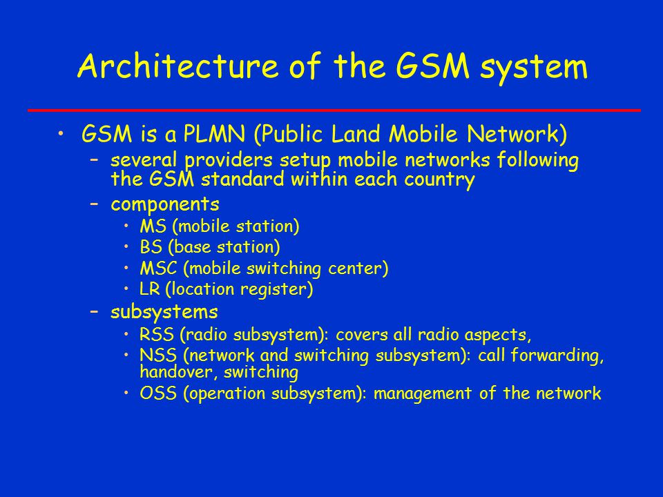 Architecture of the GSM system GSM is a PLMN (Public Land Mobile Network) –several providers setup mobile networks following the GSM standard within each country –components MS (mobile station) BS (base station) MSC (mobile switching center) LR (location register) –subsystems RSS (radio subsystem): covers all radio aspects, NSS (network and switching subsystem): call forwarding, handover, switching OSS (operation subsystem): management of the network