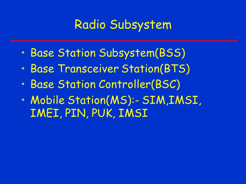 Radio Subsystem Base Station Subsystem(BSS) Base Transceiver Station(BTS) Base Station Controller(BSC) Mobile Station(MS):- SIM,IMSI, IMEI, PIN, PUK, IMSI
