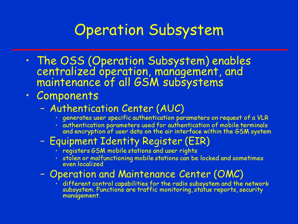 Operation Subsystem The OSS (Operation Subsystem) enables centralized operation, management, and maintenance of all GSM subsystems Components –Authentication Center (AUC) generates user specific authentication parameters on request of a VLR authentication parameters used for authentication of mobile terminals and encryption of user data on the air interface within the GSM system –Equipment Identity Register (EIR) registers GSM mobile stations and user rights stolen or malfunctioning mobile stations can be locked and sometimes even localized –Operation and Maintenance Center (OMC) different control capabilities for the radio subsystem and the network subsystem.
