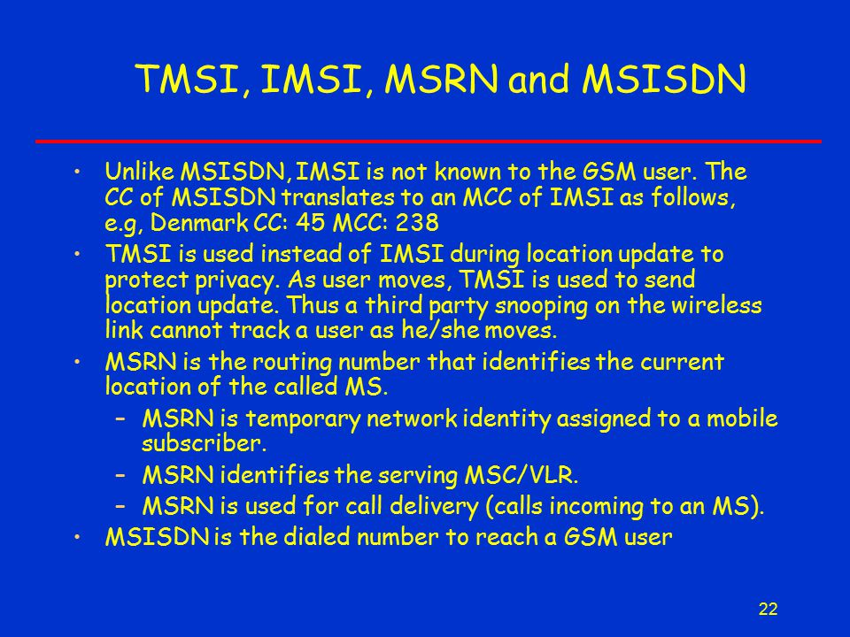22 TMSI, IMSI, MSRN and MSISDN Unlike MSISDN, IMSI is not known to the GSM user.
