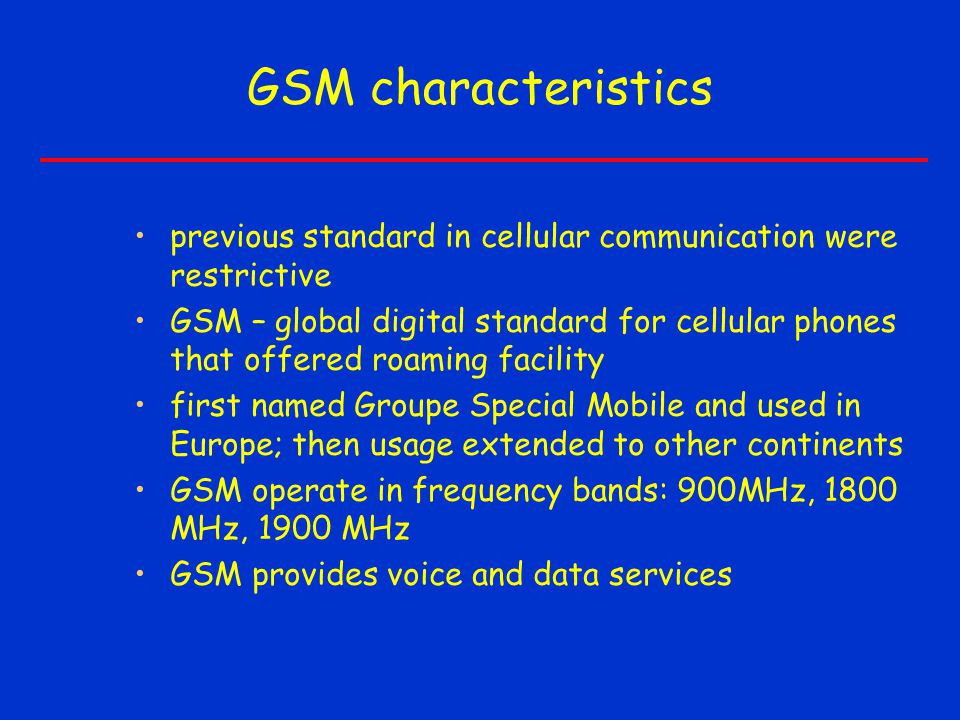 GSM characteristics previous standard in cellular communication were restrictive GSM – global digital standard for cellular phones that offered roaming facility first named Groupe Special Mobile and used in Europe; then usage extended to other continents GSM operate in frequency bands: 900MHz, 1800 MHz, 1900 MHz GSM provides voice and data services