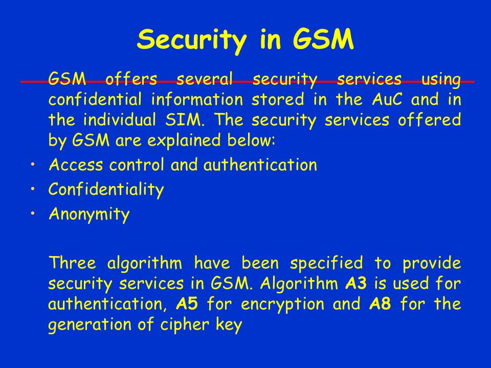 Security in GSM GSM offers several security services using confidential information stored in the AuC and in the individual SIM.