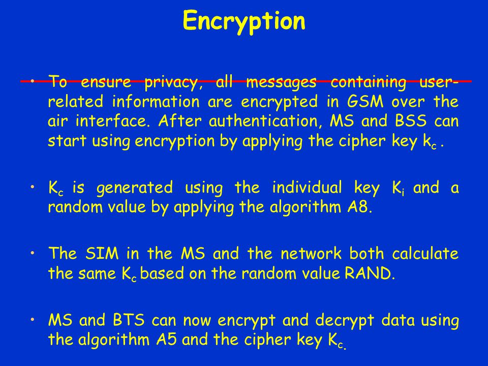 Encryption To ensure privacy, all messages containing user- related information are encrypted in GSM over the air interface. After authentication, MS