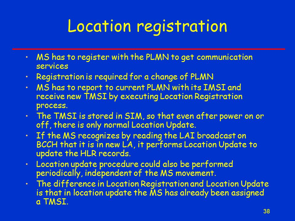 38 Location registration MS has to register with the PLMN to get communication services Registration is required for a change of PLMN MS has to report