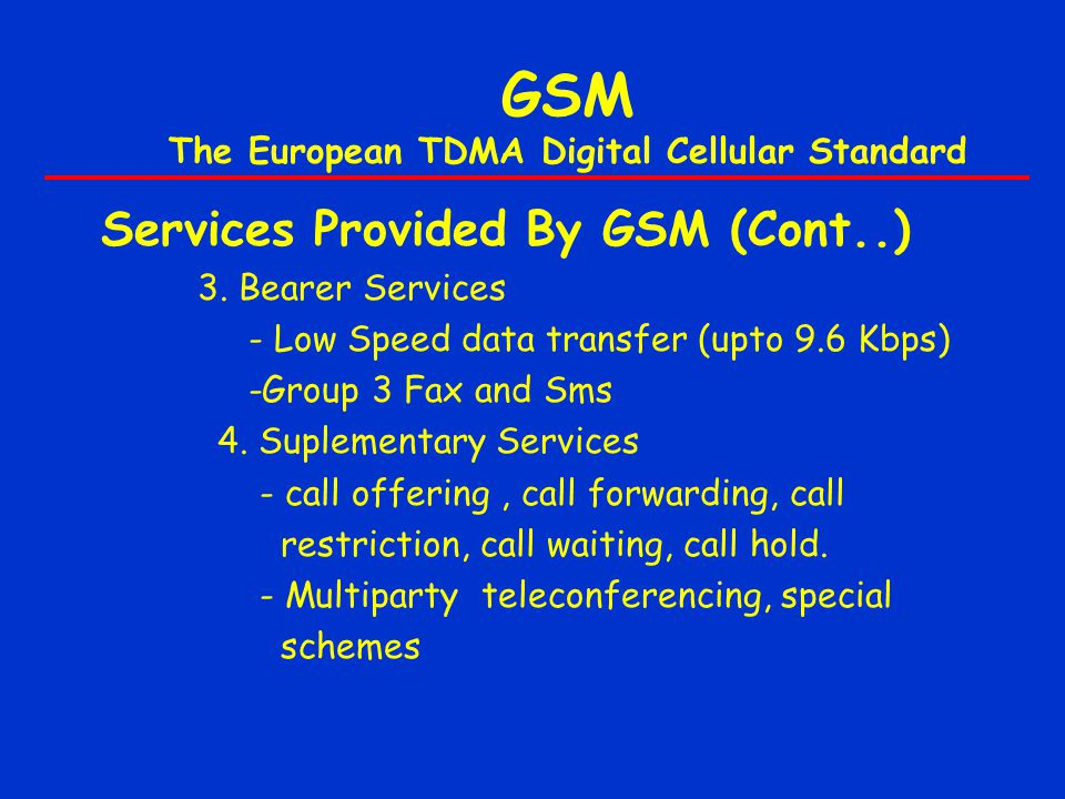 GSM The European TDMA Digital Cellular Standard Services Provided By GSM (Cont..) 3. Bearer Services - Low Speed data transfer (upto 9.6 Kbps) -Group