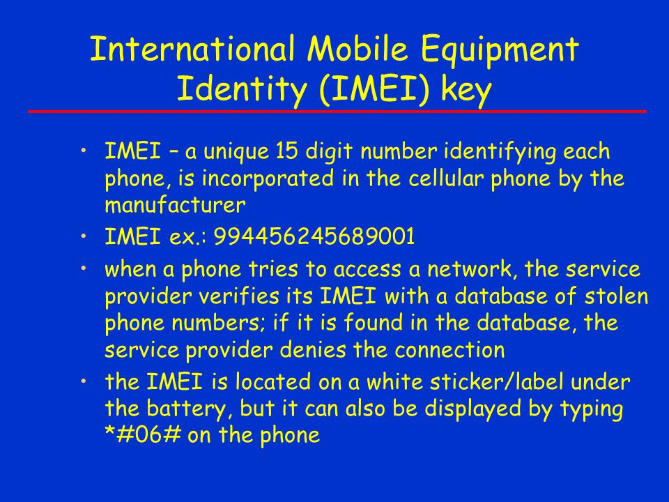 International Mobile Equipment Identity (IMEI) key IMEI – a unique 15 digit number identifying each phone, is incorporated in the cellular phone by th