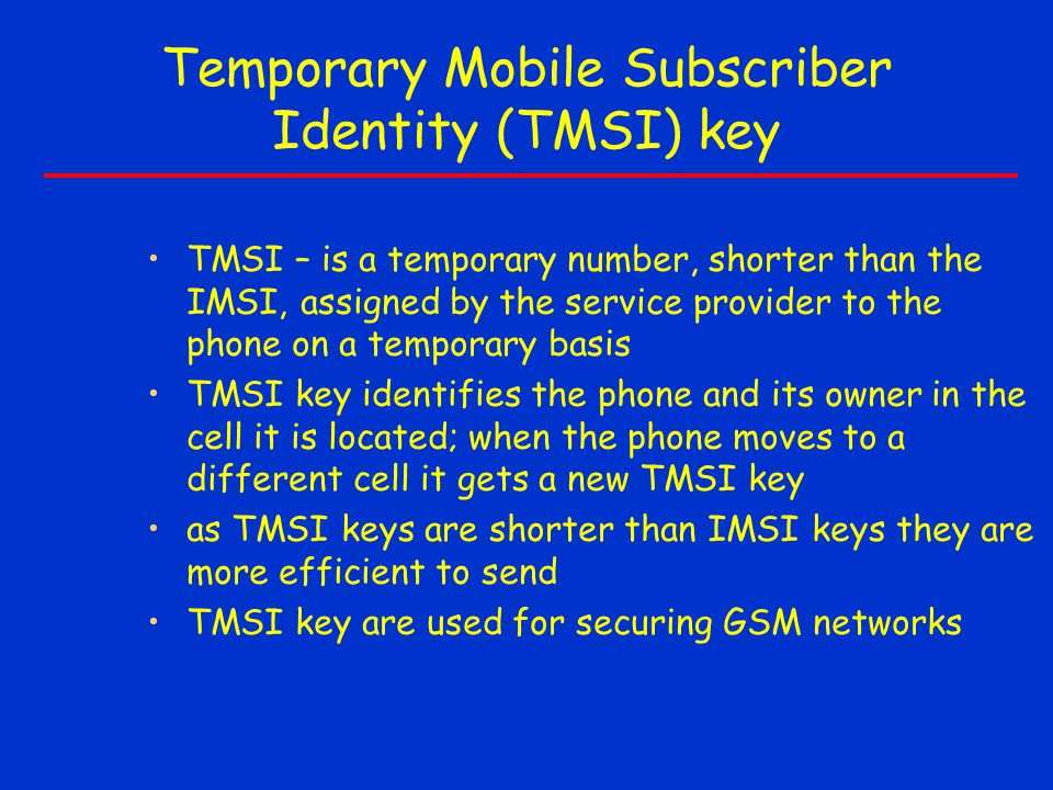 Temporary Mobile Subscriber Identity (TMSI) key TMSI – is a temporary number, shorter than the IMSI, assigned by the service provider to the phone on a temporary basis TMSI key identifies the phone and its owner in the cell it is located; when the phone moves to a different cell it gets a new TMSI key as TMSI keys are shorter than IMSI keys they are more efficient to send TMSI key are used for securing GSM networks