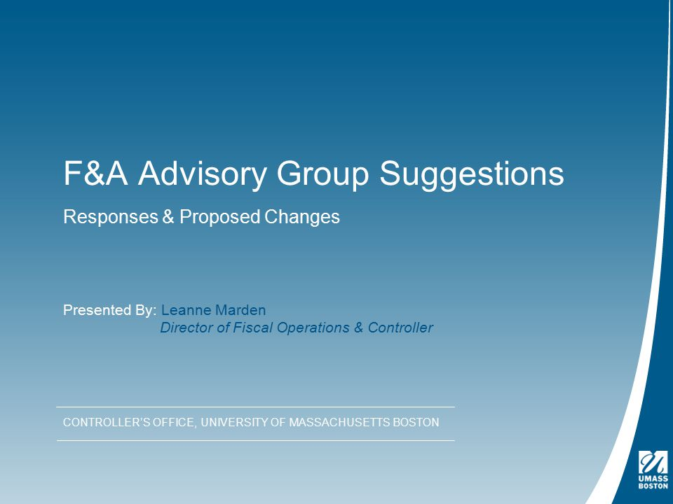 F&A Advisory Group Suggestions Responses & Proposed Changes CONTROLLER'S OFFICE, UNIVERSITY OF MASSACHUSETTS BOSTON Presented By: Leanne Marden Director of Fiscal Operations & Controller