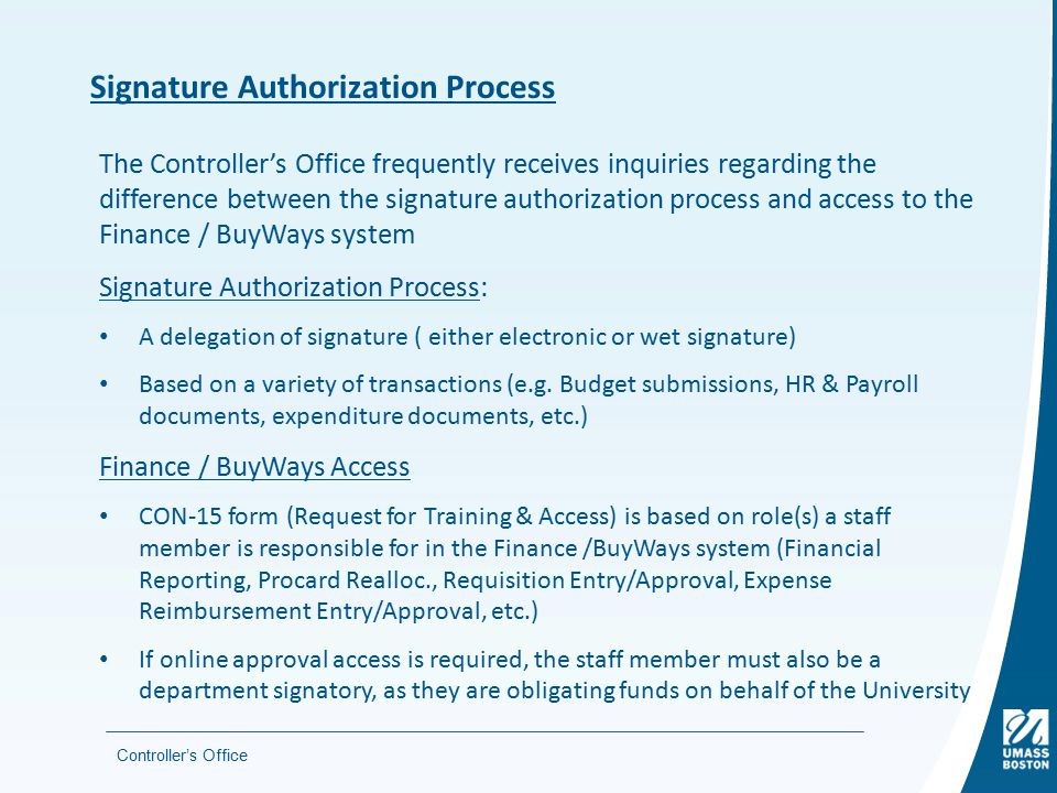 Controller's Office Signature Authorization Process The Controller's Office frequently receives inquiries regarding the difference between the signature authorization process and access to the Finance / BuyWays system Signature Authorization Process: A delegation of signature ( either electronic or wet signature) Based on a variety of transactions (e.g.