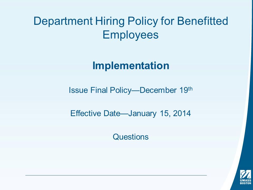 Department Hiring Policy for Benefitted Employees Implementation Issue Final Policy—December 19 th Effective Date—January 15, 2014 Questions