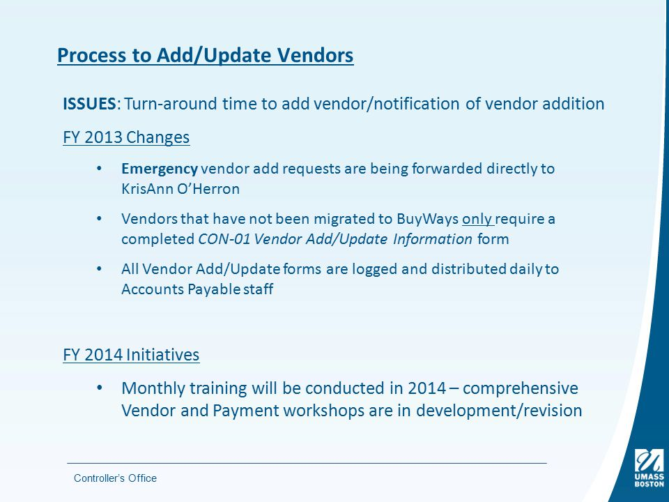 Controller's Office Process to Add/Update Vendors ISSUES: Turn-around time to add vendor/notification of vendor addition FY 2013 Changes Emergency vendor add requests are being forwarded directly to KrisAnn O'Herron Vendors that have not been migrated to BuyWays only require a completed CON-01 Vendor Add/Update Information form All Vendor Add/Update forms are logged and distributed daily to Accounts Payable staff FY 2014 Initiatives Monthly training will be conducted in 2014 – comprehensive Vendor and Payment workshops are in development/revision
