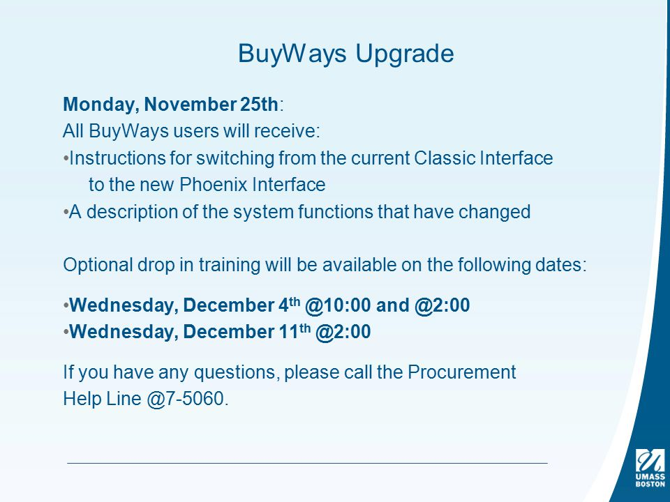 BuyWays Upgrade Monday, November 25th: All BuyWays users will receive: Instructions for switching from the current Classic Interface to the new Phoenix Interface A description of the system functions that have changed Optional drop in training will be available on the following dates: Wednesday, December 4 th @10:00 and @2:00 Wednesday, December 11 th @2:00 If you have any questions, please call the Procurement Help Line @7-5060.